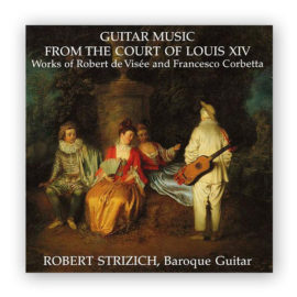 Robert Strizich Robert de Visée Francesco Corbetta Guitar Music from the Court of Louis XIV